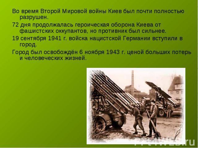 Во время Второй Мировой войны Киев был почти полностью разрушен. 72 дня продолжалась героическая оборона Киева от фашистских оккупантов, но противник был сильнее.19 сентября 1941 г. войска нацистской Германии вступили в город. Город был освобождён 6…
