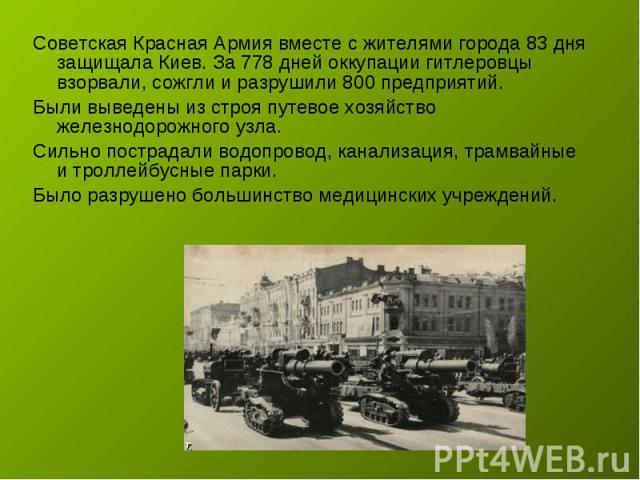 Советская Красная Армия вместе с жителями города 83 дня защищала Киев. За 778 дней оккупации гитлеровцы взорвали, сожгли и разрушили 800 предприятий. Были выведены из строя путевое хозяйство железнодорожного узла. Сильно пострадали водопровод, канал…