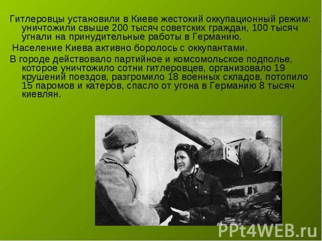 Гитлеровцы установили в Киеве жестокий оккупационный режим: уничтожили свыше 200 тысяч советских граждан, 100 тысяч угнали на принудительные работы в Германию. Население Киева активно боролось с оккупантами. В городе действовало партийное и комсомол…