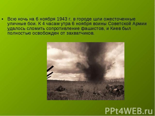 Всю ночь на 6 ноября 1943 г. в городе шли ожесточенные уличные бои. К 4 часам утра 6 ноября воины Советской Армии удалось сломить сопротивление фашистов, и Киев был полностью освобожден от захватчиков.