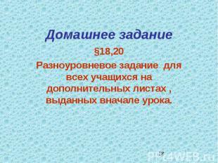 Домашнее задание §18,20Разноуровневое задание для всех учащихся на дополнительны