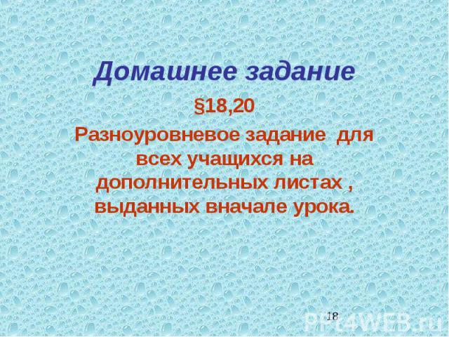 Домашнее задание §18,20Разноуровневое задание для всех учащихся на дополнительных листах , выданных вначале урока.