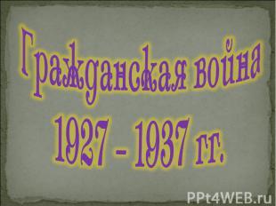 Гражданская война 1927 – 1937 гг.