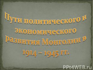 Пути политического и экономического развития Монголии в 1914 – 1945 гг.