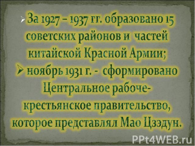 За 1927 – 1937 гг. образовано 15 советских районов и частей китайской Красной Армии; ноябрь 1931 г. - сформировано Центральное рабоче-крестьянское правительство, которое представлял Мао Цзэдун.