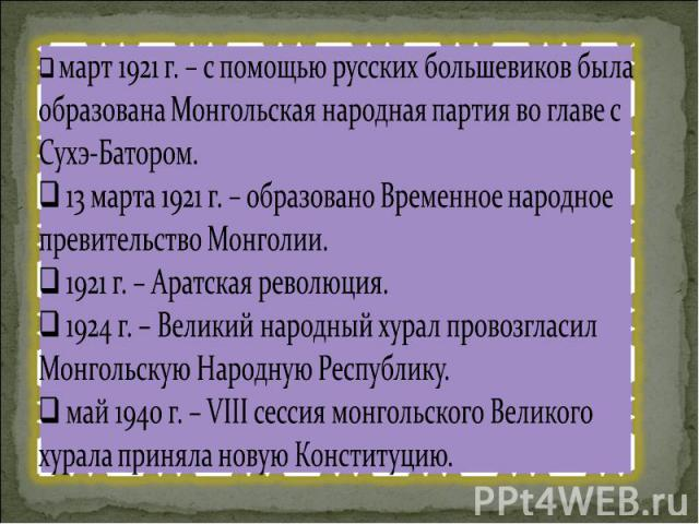 март 1921 г. – с помощью русских большевиков была образована Монгольская народная партия во главе с Сухэ-Батором. 13 марта 1921 г. – образовано Временное народное превительство Монголии. 1921 г. – Аратская революция. 1924 г. – Великий народный хурал…