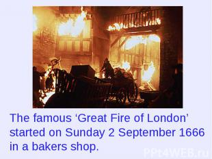 The famous 'Great Fire of London' started on Sunday 2 September 1666 in a bakers