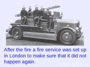 After the fire a fire service was set up in London to make sure that it did not