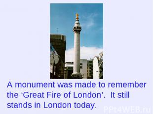 A monument was made to remember the 'Great Fire of London'. It still stands in L