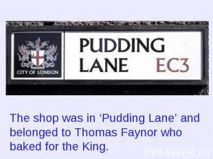 The shop was in 'Pudding Lane' and belonged to Thomas Faynor who baked for the K
