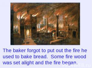 The baker forgot to put out the fire he used to bake bread. Some fire wood was s