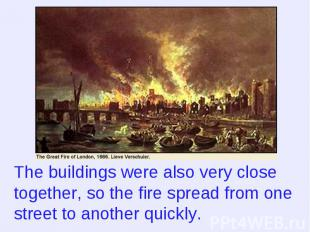 The buildings were also very close together, so the fire spread from one street