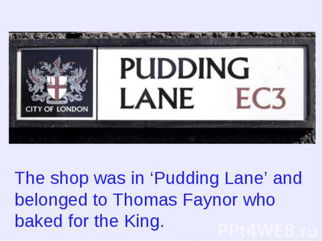 The shop was in 'Pudding Lane' and belonged to Thomas Faynor who baked for the King.