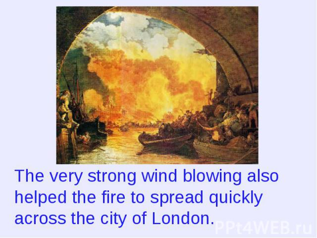 The very strong wind blowing also helped the fire to spread quickly across the city of London.