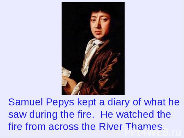 Samuel Pepys kept a diary of what he saw during the fire. He watched the fire from across the River Thames.