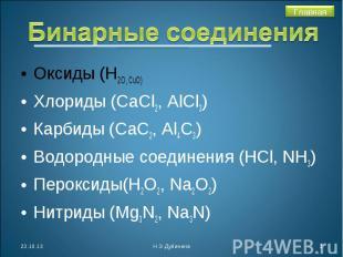 Бинарные соединения Оксиды (Н2О, СuO)Хлориды (СаСl2, AlCl3)Карбиды (СаС2, Аl4C3)