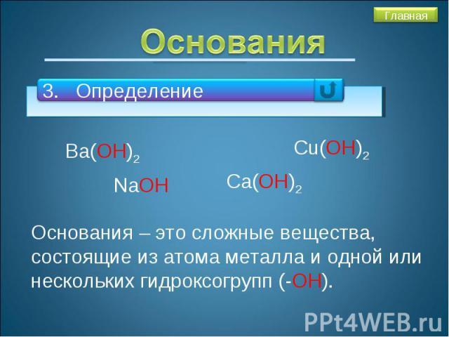 Основания3. ОпределениеОснования – это сложные вещества, состоящие из атома металла и одной или нескольких гидроксогрупп (-ОН).