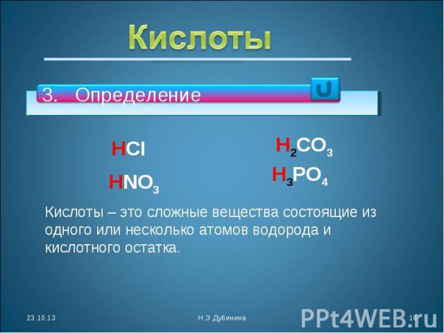 Кислоты ОпределениеКислоты – это сложные вещества состоящие из одного или несколько атомов водорода и кислотного остатка.