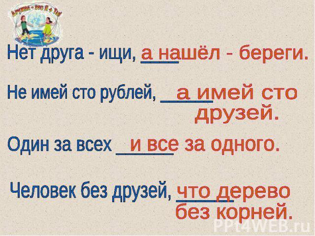 Нет друга - ищи, ____а нашёл - береги.Не имей сто рублей, ______а имей сто друзей.Один за всех ______и все за одного.Человек без друзей, ______что деревобез корней.
