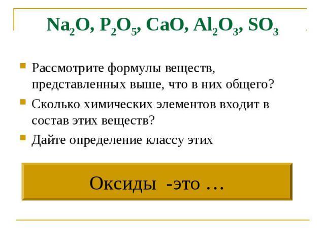 Na2O, P2O5, CaO, Al2O3, SO3 Рассмотрите формулы веществ, представленных выше, что в них общего?Сколько химических элементов входит в состав этих веществ?Дайте определение классу этихОксиды -это …