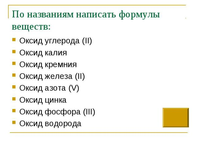 По названиям написать формулы веществ: Оксид углерода (II)Оксид калияОксид кремнияОксид железа (II)Оксид азота (V)Оксид цинкаОксид фосфора (III)Оксид водорода