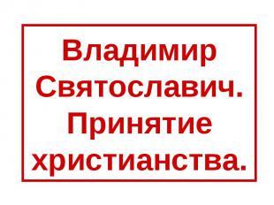 Владимир Святославич.Принятие христианства.