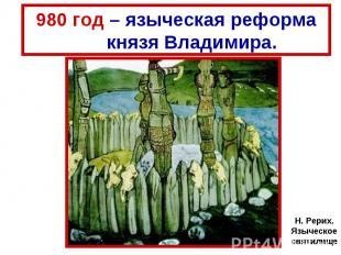 980 год – языческая реформа князя Владимира. Н. Рерих. Языческое святилище