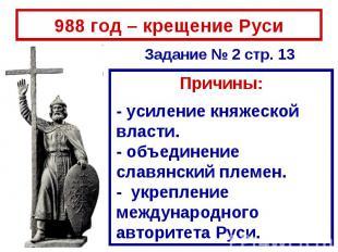 988 год – крещение Руси Задание № 2 стр. 13Причины:- усиление княжеской власти.-