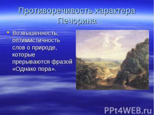 Противоречивость характера Печорина Возвышенность, оптимистичность слов о природ