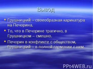 Вывод Грушницкий – своеобразная карикатура на Печорина.То, что в Печорине трагич