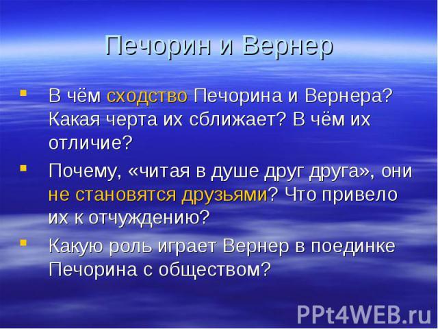 Печорин и Вернер В чём сходство Печорина и Вернера? Какая черта их сближает? В чём их отличие?Почему, «читая в душе друг друга», они не становятся друзьями? Что привело их к отчуждению?Какую роль играет Вернер в поединке Печорина с обществом?