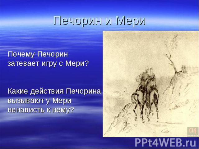Печорин и Мери Почему Печорин затевает игру с Мери?Какие действия Печорина вызывают у Мери ненависть к нему?
