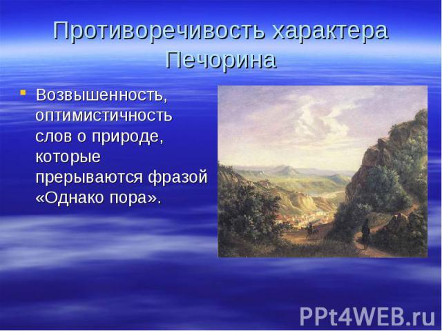 Противоречивость характера Печорина Возвышенность, оптимистичность слов о природе, которые прерываются фразой «Однако пора».