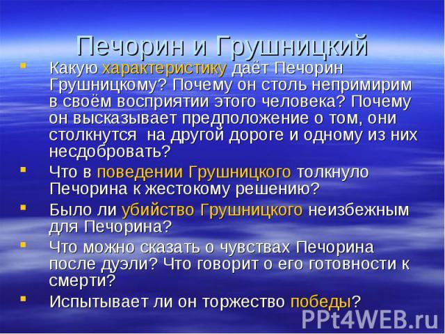 Печорин и Грушницкий Какую характеристику даёт Печорин Грушницкому? Почему он столь непримирим в своём восприятии этого человека? Почему он высказывает предположение о том, они столкнутся на другой дороге и одному из них несдобровать?Что в поведении…