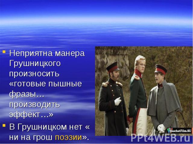 Неприятна манера Грушницкого произносить «готовые пышные фразы…производить эффект…»В Грушницком нет « ни на грош поэзии».
