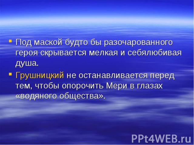 Под маской будто бы разочарованного героя скрывается мелкая и себялюбивая душа.Грушницкий не останавливается перед тем, чтобы опорочить Мери в глазах «водяного общества».