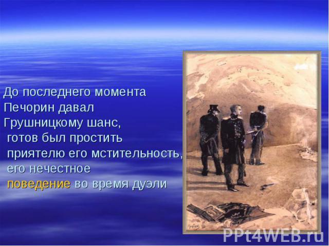 До последнего момента Печорин давал Грушницкому шанс, готов был простить приятелю его мстительность, его нечестное поведение во время дуэли