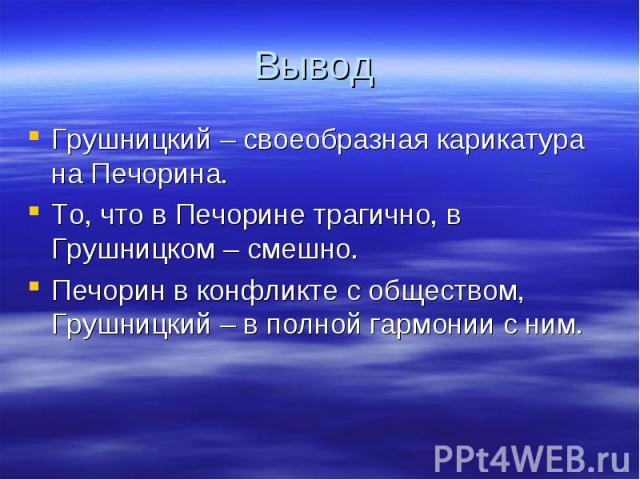 Вывод Грушницкий – своеобразная карикатура на Печорина.То, что в Печорине трагично, в Грушницком – смешно.Печорин в конфликте с обществом, Грушницкий – в полной гармонии с ним.
