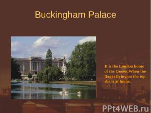 Buckingham Palace It is the London homeof the Queen.When theflag is flying on th