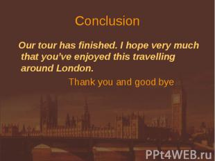 Conclusion Our tour has finished. I hope very much that you've enjoyed this trav