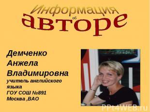 ИнформацияавтореДемченкоАнжелаВладимировнаучитель английского языкаГОУ СОШ №891М
