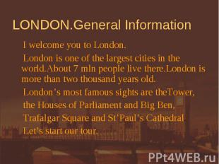 LONDON.General Information I welcome you to London. London is one of the largest