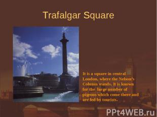 Trafalgar Square It is a square in central London, where the Nelson'sColumn stan