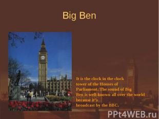 Big Ben It is the clock in the clock tower of the Houses of Parliament. The soun