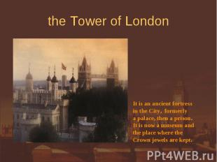 the Tower of London It is an ancient fortressin the City, formerly a palace, the