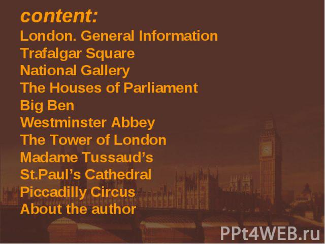 content:London. General InformationTrafalgar SquareNational GalleryThe Houses of Parliament Big BenWestminster AbbeyThe Tower of LondonMadame Tussaud'sSt.Paul's CathedralPiccadilly CircusAbout the author