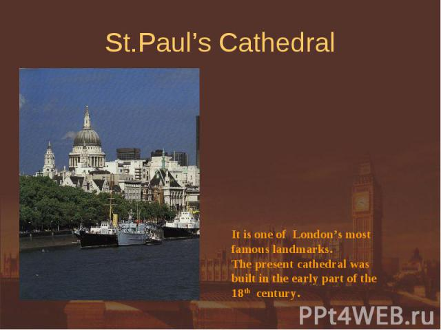 St.Paul's Cathedral It is one of London's mostfamous landmarks. The present cathedral wasbuilt in the early part of the18th century.