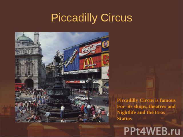 Piccadilly Circus Piccadilly Circus is famousFor its shops, theatres andNightlife and the Eros Statue.