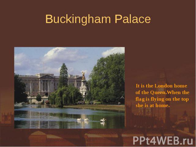Buckingham Palace It is the London homeof the Queen.When theflag is flying on the topshe is at home.