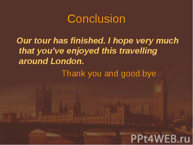 Conclusion Our tour has finished. I hope very much that you've enjoyed this travelling around London. Thank you and good bye